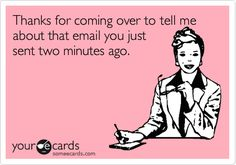 Free and Funny Workplace Ecard: Thanks for coming over to tell me about that email you just sent two minutes ago. Create and send your own custom Workplace ecard. Work Memes, Work Quotes, Work Humor, Funny Jokes, Hilarious, It's Funny, Funny Stuff, Office Humor, I Love To Laugh