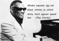 """Minden napodat úgy kell élned, mintha az utolsó lenne, mert egyszer igazad lesz."" (Ray Charles) - A kép forrása: Lélekerősítő # Facebook Quotations, Qoutes, Daily Wisdom, Ray Charles, English Quotes, Good Thoughts, Picture Quotes, Favorite Quotes, Einstein"