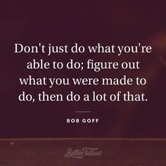 Don't just do what you're able to do; figure out what you were made to do, then do a lot of that. -bob goff