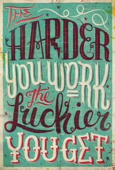 the harder you work the luckier you get.
