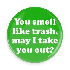 Funny Buttons - Custom Buttons - Promotional Badges - Funny Pick Up Lines Pins - Wacky Buttons - You smell like trash, may I take you out?