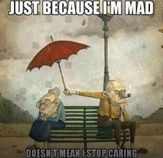 Just because I'm mad doesn't mean I stop caring!