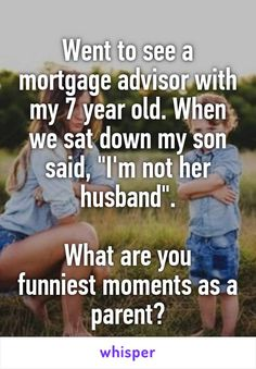 "Went to see a mortgage advisor with my 7 year old. When we sat down my son said, ""I'm not her husband"". What are you funniest moments as a parent?"