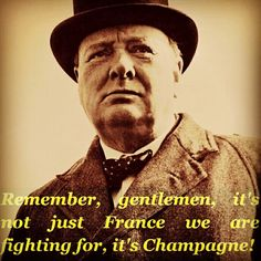 Remember, gentlemen, it's not just France we are fighting for, it's Champagne! - sir Winston Churchill