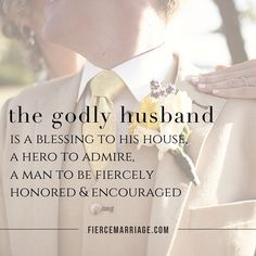 The godly husband is a blessing to his house, a hero to admire, a man to be fiercely honored and encouraged.