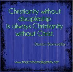 Christianity without discipleship is always Christianity without Christ. - Dietrich Bonhoeffer
