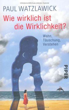 Wie wirklich ist die Wirklichkeit?: Wahn, Täuschung, Verstehen: Amazon.de: Paul Watzlawick: Bücher