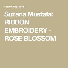 Suzana Mustafa: RIBBON EMBROIDERY - ROSE BLOSSOM
