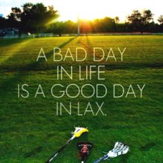 A bad day in life is a good day in lacrosse