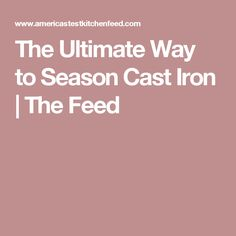 The Ultimate Way to Season Cast Iron | The Feed