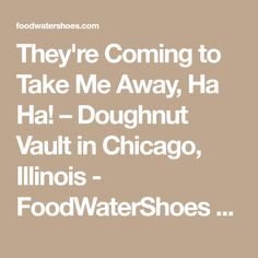 They're Coming to Take Me Away, Ha Ha! – Doughnut Vault in Chicago, Illinois                          - FoodWaterShoes Food Foodie Foodies FoodPorn Snacks Food Shop Eat Restaurants Local Eats Eating Fried Food Breakfast Brekkie Brunch