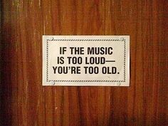 if the music is too loud - you're too old.
