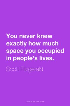 """""""You never knew exactly how much space you occupied in people's lives.""""  ― Scott Fitzgerald"""