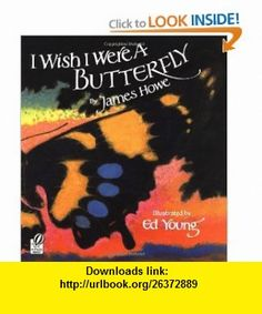 I Wish I Were a Butterfly (9780152380137) James Howe, Ed Young , ISBN-10: 0152380132  , ISBN-13: 978-0152380137 ,  , tutorials , pdf , ebook , torrent , downloads , rapidshare , filesonic , hotfile , megaupload , fileserve