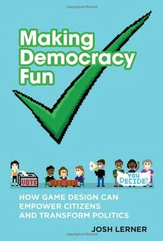 Making Democracy Fun: How Game Design Can Empower Citizens and Transform Politics by Josh Lerner