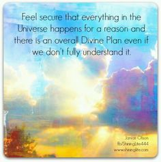Feel secure that everything in the Universe happens for a reason and there is an overall Divine Plan even if we don't fully understand it.