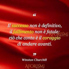 Il successo non è definitivo, il fallimento non è fatale: ciò che conta è il coraggio di andare avanti. – WINSTON CHURCHILL