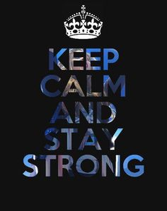Keep calm.... stay strong