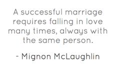 """""""A successful marriage requires falling in love many times, always with the same person."""" - Mignon McLaughlin"""