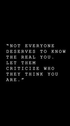 Not everyone deserves to know the real you. Let them criticize who they think are.
