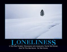 LONELINESS - If you find yourself struggling with loneliness, you're not alone. And yet you are alone. So very alone.