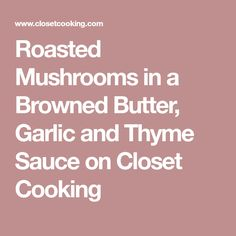 Roasted Mushrooms in a Browned Butter, Garlic and Thyme Sauce on Closet Cooking