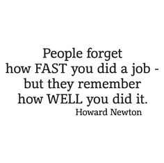 People forget how fast you did a job but they remember how well you did it. Howard Newton