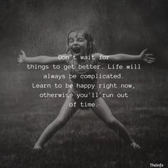 Don't wait for things to get better. Life will always be complicated. Learn to be happy right now, otherwise you'll run out of time Motivacional Quotes, Quotable Quotes, Wisdom Quotes, True Quotes, Great Quotes, Quotes To Live By, Funny Quotes, Inspirational Quotes, Being Happy Quotes
