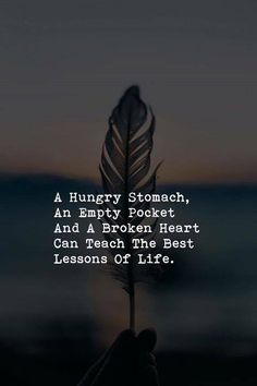 A hungry stomach an empty pocket and a broken heart..