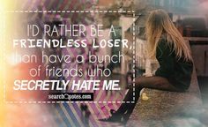 I'd rather be a friendless loser, than have a bunch of friends who secretly hate me.