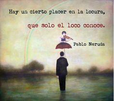 """Pablo Neruda: """"Hay cierto placer en la locura, que solo el loco conoce""""."""
