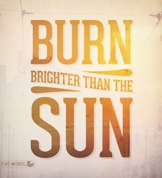 Burn brighter than the sun