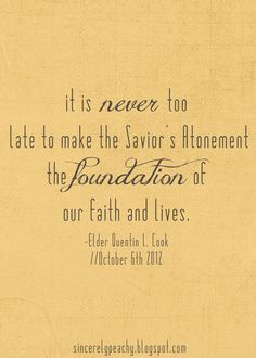 """~ """" It is NEVER to late to make the Savior's Atonement the FOUNDATION of our faith and lives."""" Elder Quentin L. Cook, 2012 General Conference ~"""