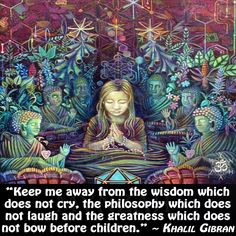 """Keep me away from the wisdom which does not cry, the philosophy which does not laugh and the greatness which does not bow before children. Spiritual Enlightenment, Spiritual Wisdom, Spiritual Awakening, Awakening Quotes, Spiritual Meditation, Thinking Of You Quotes, Believe, Kahlil Gibran, Be Yourself Quotes"