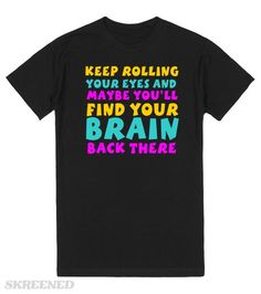 KEEP ROLLING YOUR EYES AND MAYBE YOU'LL FIND YOUR BRAIN BACK THERE  Printed on Skreened T-Shirt