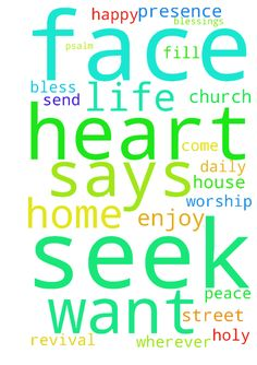 Seek my Face.  My heart says to You.  Your Face Lord, - Seek my Face. My heart says to You. Your Face Lord, do I seek. Psalm 27.8 Let us all seek God holy presence in His house of worship, in our home, in the street. Wherever we are we can talk to God in prayer for blessings to fill our home, for peace to come to our hearts and to send revival in our church. God wants to bless us. He want us all to be happy and enjoy life. Dear God, please, help us to seek Your face daily in our life. In…