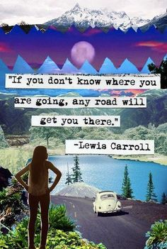 """If you don't know where you are going, any road will get you there."" -- Lewis Carroll"