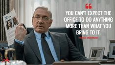 Francis Underwood: You can't expect the office to do anything more than what you bring to it. Frank Underwood, Adele Exarchopoulos, Tv Show Quotes, House Of Cards, Do Anything, The Office, Rap, Tv Shows, Bring It On