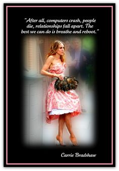 QUOTES FROM CARRIE BRADSHAW After all, computers crash, people die, relationships fall apart. The best we can do is breathe and reboot. $2.90, via Etsy.