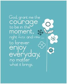 God, grant me the courage to be in the moment, right here and now... to forever enjoy everyday, no matter what it brings.