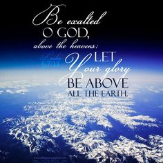 Be exalted, O God, above the heavens; Let Your glory be above all the earth. Psa 57:11 <3