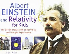 Albert Einstein and Relativity for Kids: His Life and Ideas with 21 Activities and Thought Experiments (For Kids series) by Jerome Pohlen