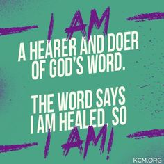I am a hearer and a doer of God's Word. The Word says I'm healed so I AM HEALED.