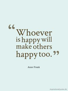 Whoever is happy will make others happy too.       - Anne Frank Quotes -