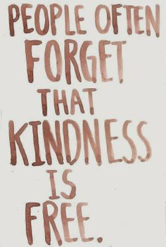 Don't forget kindness is free.