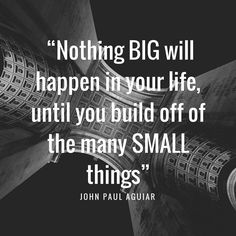 """Nothing BIG will happen in your life until you build off of the many SMALL things - John Paul Aguiar  #Quote #MotivationalMonday #MondayMotivation"
