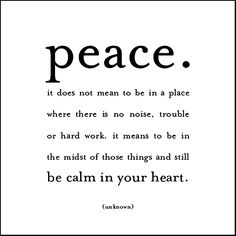 Peace. It Does Not Mean To Be In A Place Where There Is No Noise, Trouble Or Hard Work. It Means To Be In The Midst Of Those Things And Still Be Calm In Your Heart