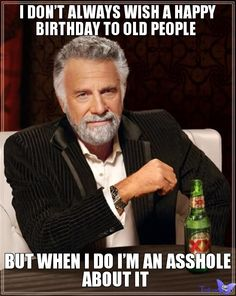 i-dont-always-wish-a-happy-birthday-to-old-people-but-when-i-do-im-an-asshole-about-it.jpg (550×690)