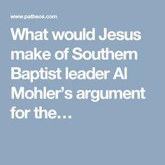 What would Jesus make of Southern Baptist leader Al Mohler's argument for the…