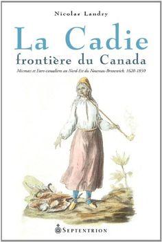 La Cadie, frontière du Canada: Micmacs et Euro-canadiens au Nord-Est Nord Est, Acadie, Fur Trade, Canada, Nova Scotia, Anthropology, Genealogy, Euro, Maps